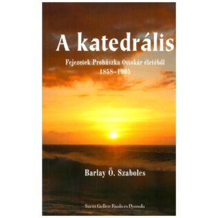 Barlay Ö. Szabolcs - A katedrális – Fejezetek Prohászka Ottokár életéből 1858-1905