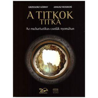 Grzegorz Górny- Janusz Rosikon - Titkok titka - Az eucharisztiku csodák nyomában