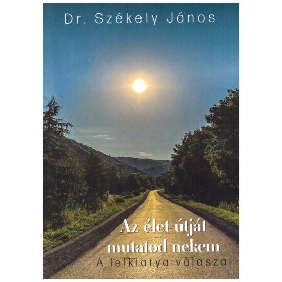 Dr. Székely János - Az élet útját mutatod nekem (A lelkiatya válaszai)