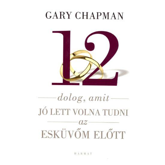 Gary Chapman - 12 dolog, amit jó lett volna tudni az esküvőm előtt