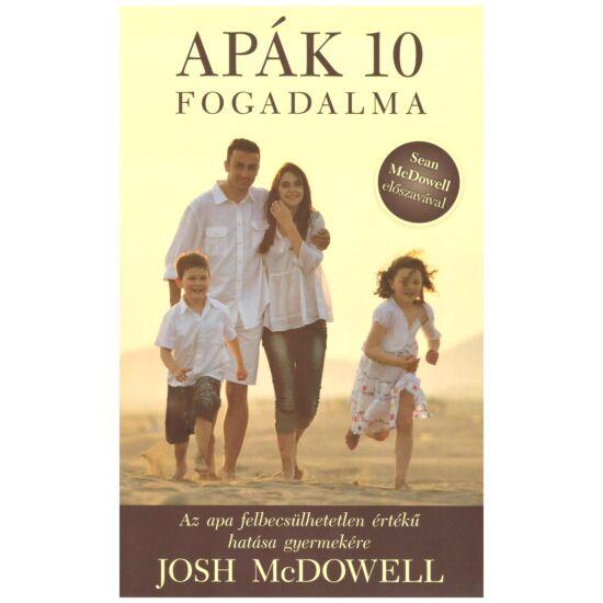 Josh McDowell - Apák 10 fogadalma – Az apa felbecsülhetetlen hatása gyermekére