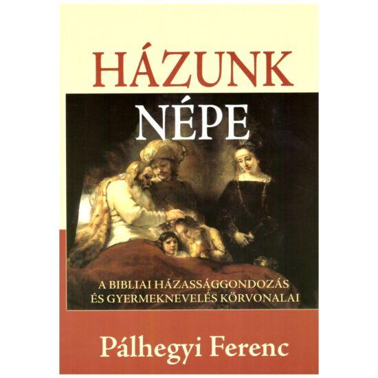 Pálhegyi Ferenc - Házunk népe – A bibliai házassággondozás és gyermeknevelés körvonalai