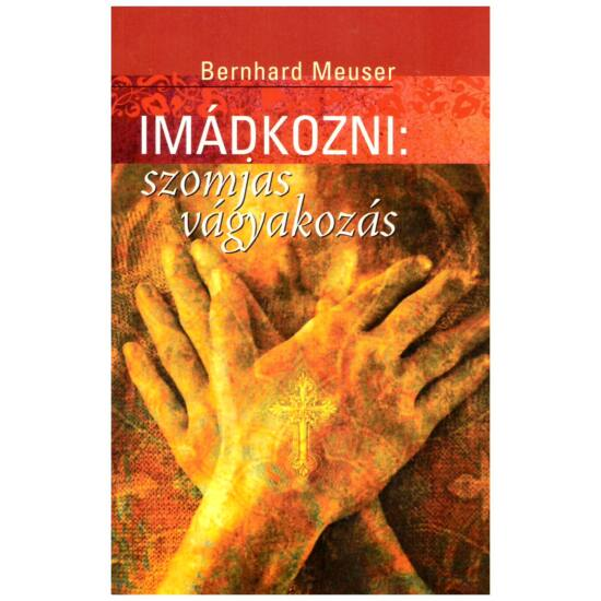 Bernhard Meuser - Imádkozni: szomjas vágyakozás