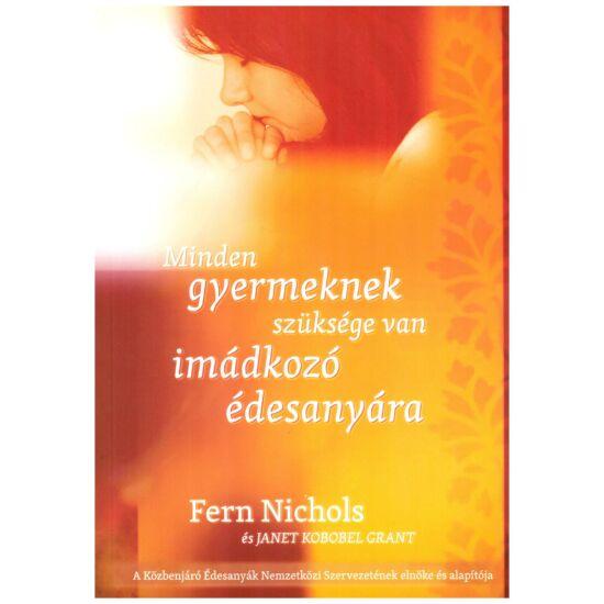 Fern Nichols – Janet Kobobel grant - Minden gyermeknek szüksége van imádkozó édesanyra