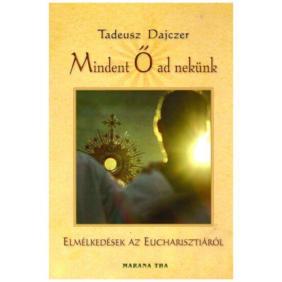 Tadeusz Dajczer - Mindent Ő ad nekünk – elmélkedések az Eucharisztiáról