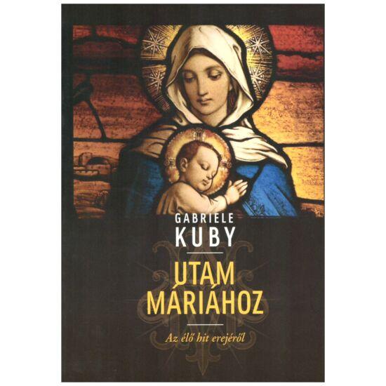 Gabriele Kuby - Utam Máriához – Az élő hit erejéről