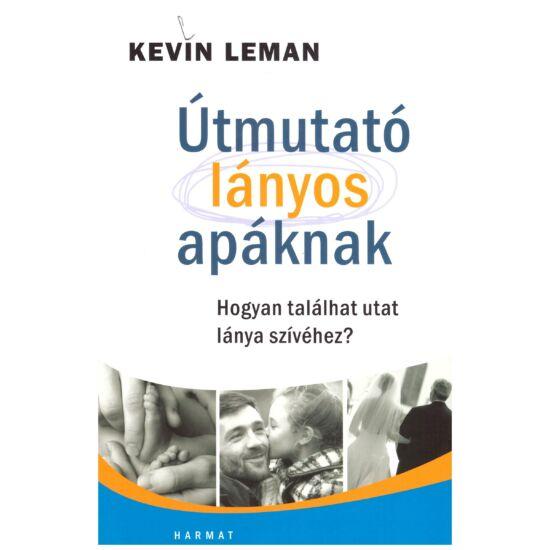 Kevin Leman - Útmutató lányos apáknak – hogyan tallálhat utat lánya szívéhez?