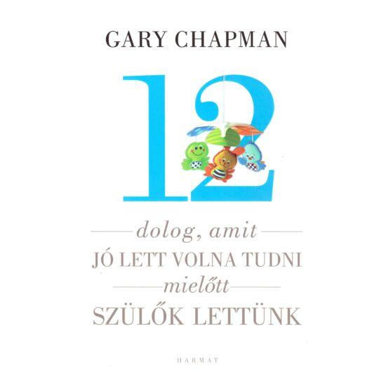 Gary Chapman - 12 dolog, amit jó lett volna tudni mielőtt szülők lettünk