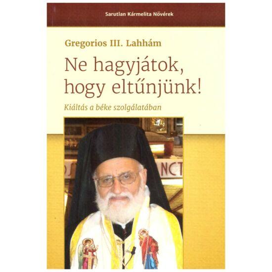 Gregorios III. Lakhám - Ne hagyjátok, hogy eltűnjünk! - Kiáltás a béke szolgálatában