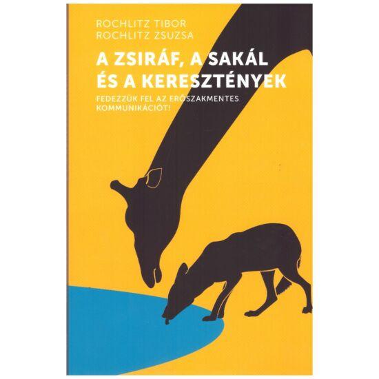 Rochlitz Tibor-Rochlitz Zsuzsa - A zsiráf, a sakál és a keresztények - fedezzük fel az erőszakmentes kommunikációt