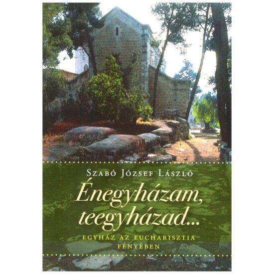 Szabó József László - Énegyházam, teegyházad... - Egyház az Eucharisztia fényében