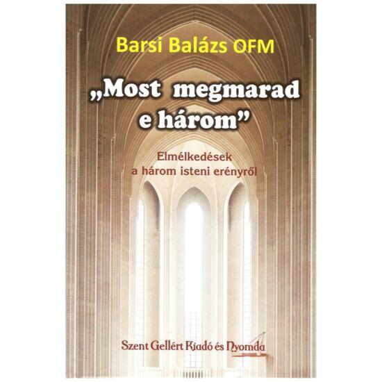 """Barsi Balázs - """"Most megmarad e három"""" - Elmélkedések a három isteni erényről"""