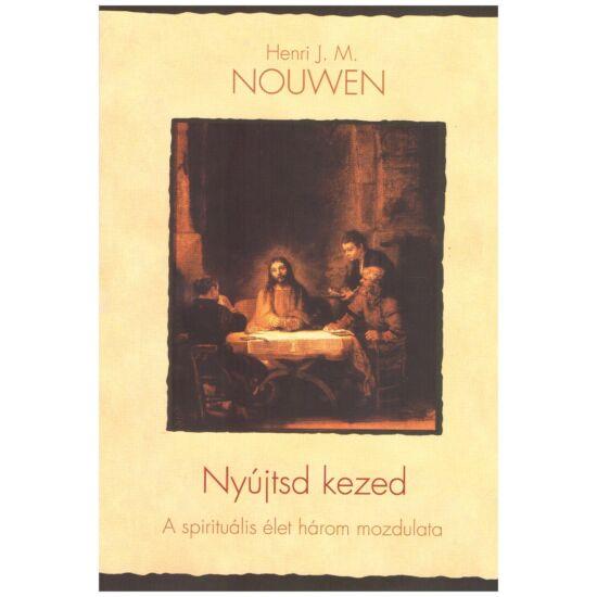 Henri J.M. Nouwen - Nyújtsd kezed - A spirituális élet három mozdulata