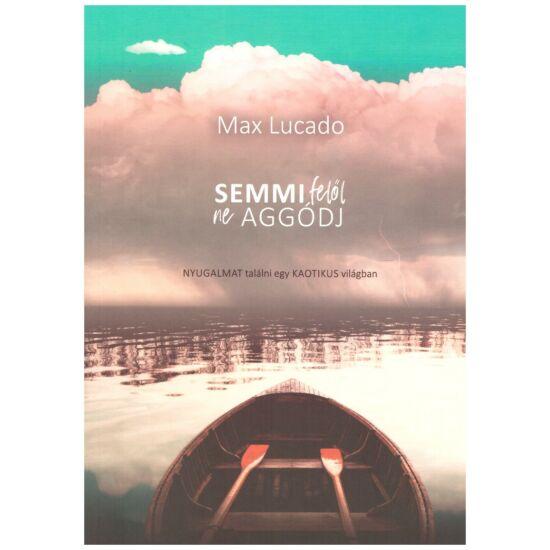 Max Lucado - Semmi felől ne aggódj! - Nyugalmat találni egy kaotikus világban