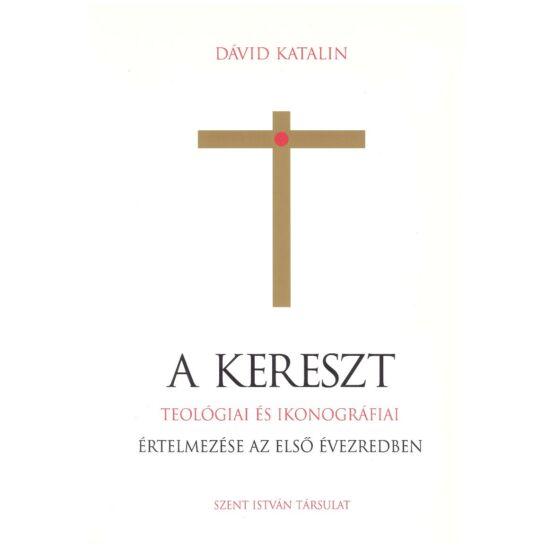 Dávid Katalin - A kereszt -teológiai és ikonográfiai értelmezése az első évezredben