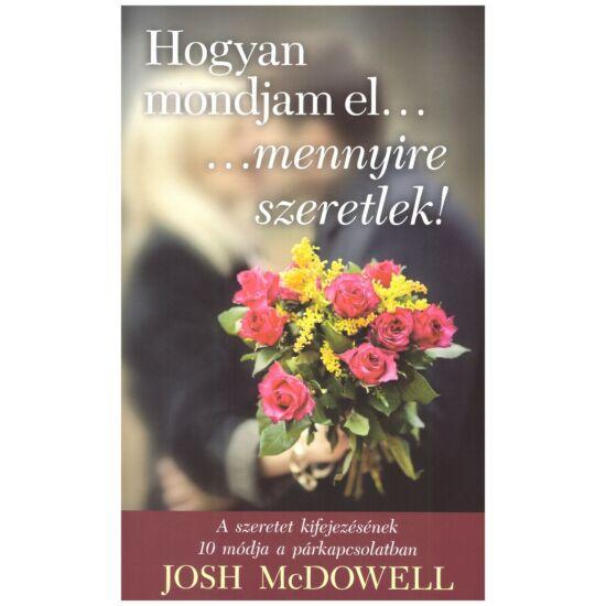 Josh McDowell - Hogyan mondjam el, mennyire szeretlek! - a szeretet kifejezésének 10 módja a párkapcsolatban