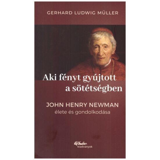 Gerhard Ludwig Müller - Aki fényt gyújtott a sötétségben - John Henry Newman élete és gondolkodása
