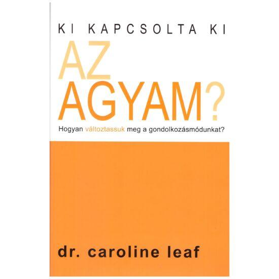 Dr. Caroline Leaf - Ki kapcsolta ki az agyam?