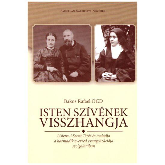Bakos Rafael OCD - Isten szívének visszhangja - Lisieux-i Szent Teréz és családja a harmadik évezred evangelizációja szolgálatában