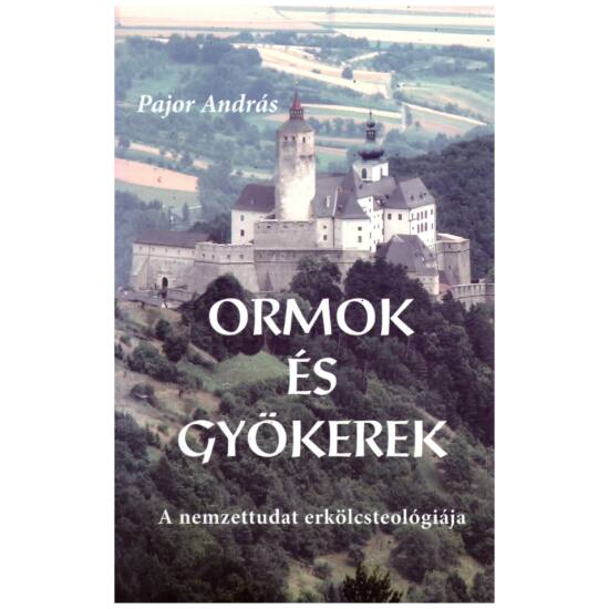 Pajor András - Ormok és gyökerek - A nemzettudat erkölcsteológiája