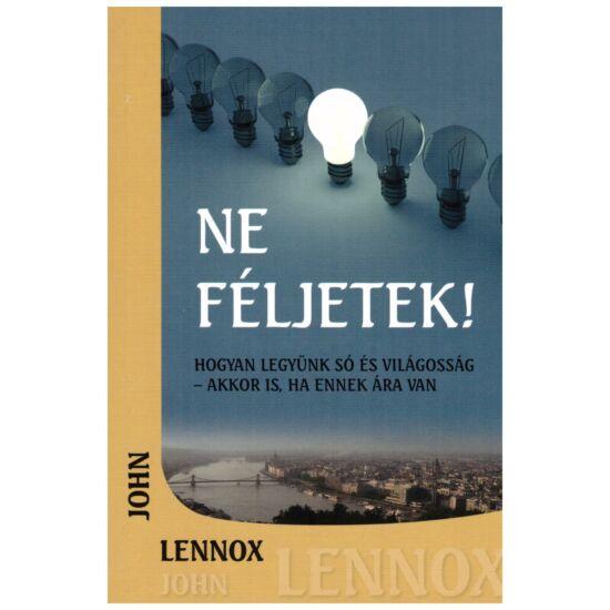 John C. Lennox - Ne féljetek! (Hogyan legyün só és világosság - akkor is, ha ennek ára van)